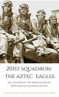 201st Squadron: The Aztec Eagles: The History of the Mexican Pilots Who Fought in World War II